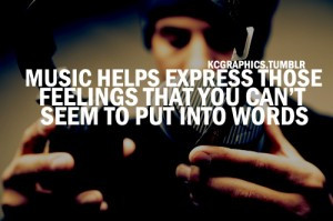 Music helps express those feelings that you can't seem to put into ...