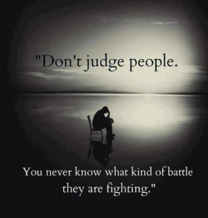 ... judge people you never know what kind of battle they are fighting