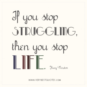 Struggling quotes - If you stop struggling, then you stop life. Huey ...