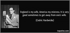 England is my wife, America my mistress. It is very good sometimes to ...