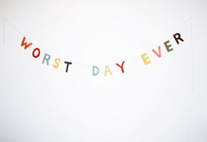 THE WORST DAY EVER / 4/21/2011 at 21:06