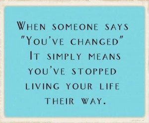 when someone says you ve changed it simply means you ve stopped living ...