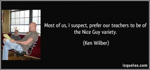 ... , prefer our teachers to be of the Nice Guy variety. - Ken Wilber