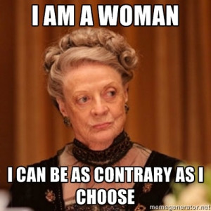 Dowager Countess of Grantham - I am a woman I can be as contrary as I ...