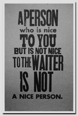 person who is nice to you but is not nice to the waiter is not a ...