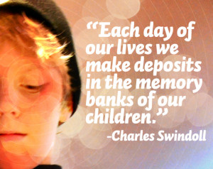 ... make deposits in the memory banks of our children.