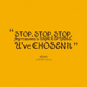 Quotes Picture: stop stop stop any reasons's unacceptable u've chosen ...