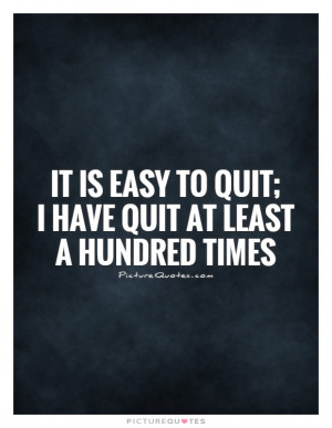 ... is easy to quit; I have quit at least a hundred times Picture Quote #1