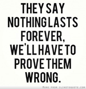 They say nothing lasts forever, we\'ll have to prove them wrong ...