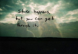 Stuff happens but you can't get though it