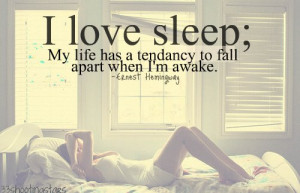 love sleep; my life has a tendency to fall apart when I'm awake ...