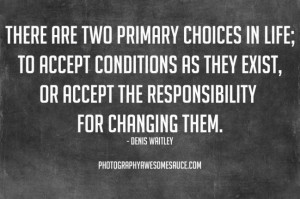 There Are Two Primary Choices In Life, To Accept Conditions As They ...