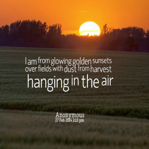Quotes Picture: i am from glowing golden sunsets over fields with dust ...