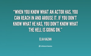 When you know what an actor has, you can reach in and arouse it. If ...