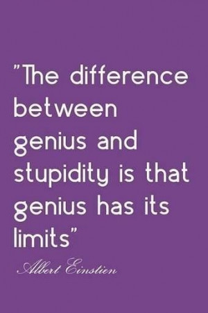 ... difference between genius and stupidity is that genius has its limits