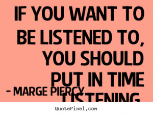 ... If you want to be listened to, you should put in time listening