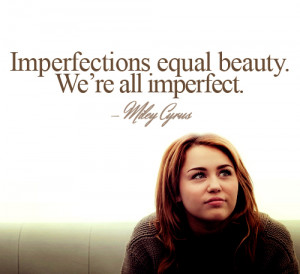 Imperfections equal beauty. We're all imperfect.