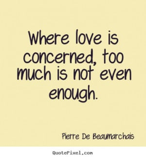 Quotes about love - Where love is concerned, too much is not even ...