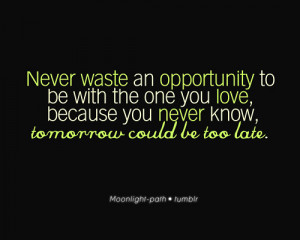 Never Waste An Opportunity To Be With The One You Love, Because You ...