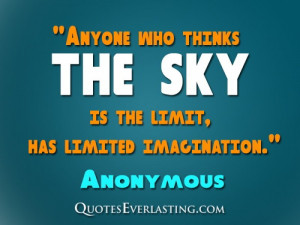 Anyone who thinks the sky is the limit, has limited imagination.