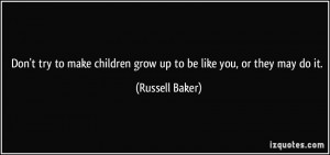 ... children grow up to be like you, or they may do it. - Russell Baker