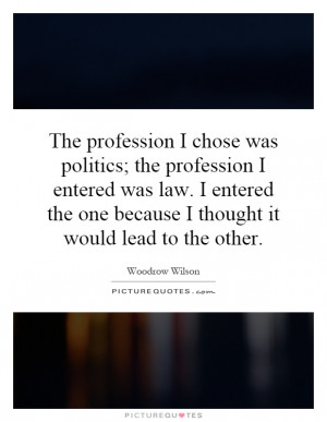 The profession I chose was politics; the profession I entered was law ...
