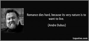 Romance dies hard, because its very nature is to want to live. - Andre ...