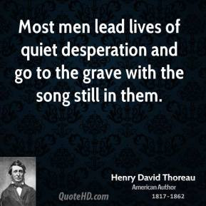 do believe that most men live lives of quiet desperation. For ...