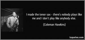 plays like me and I don't play like anybody else. - Coleman Hawkins ...
