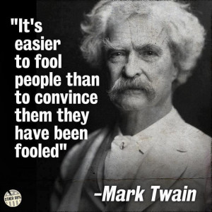 It's easier to fool people than to convince them they have been fooled ...