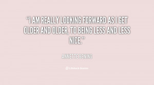 am really looking forward as I get older and older, to being less ...