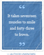 It takes seventeen muscles to smile and forty-three to frown.
