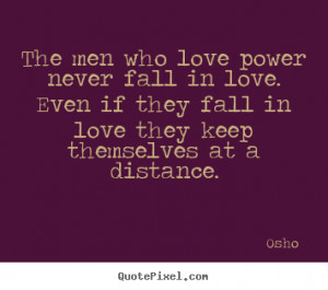 Osho Quotes - The men who love power never fall in love. Even if they ...