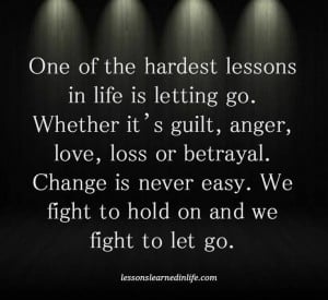 lessons in life is letting go. Whether it's guilt, anger, love, loss ...