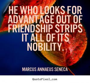 ... strips it all of.. Marcus Annaeus Seneca famous friendship quotes
