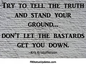 ... The Truth And Stand Your Ground, Don't Let The Bastards Get You Down
