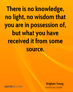 There is no knowledge, no light, no wisdom that you are in possession ...