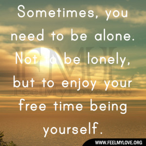 ... alone. Not to be lonely, but to enjoy your free time being yourself