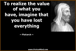 To realize the value of what you have, imagine that you have lost ...