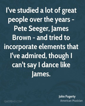 ve studied a lot of great people over the years - Pete Seeger, James ...