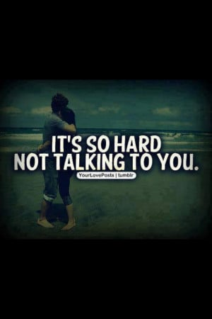 It's so hard not talking to you