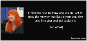 ... in your soul, dive deep into your soul and explore it. - Tori Amos
