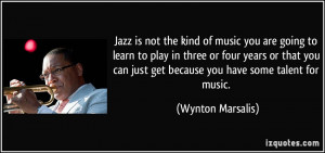 Jazz is not the kind of music you are going to learn to play in three ...