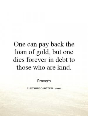 One can pay back the loan of gold, but one dies forever in debt to ...