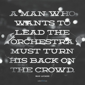 "... the orchestra must turn his back on the crowd."" - Max Lucado quote"