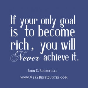 to be rich quotes, If your only goal is to become rich, you will never ...