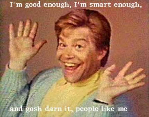 ... yourselves if you did your Daily Affirmations With Stuart Smalley