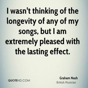 Graham Nash - I wasn't thinking of the longevity of any of my songs ...