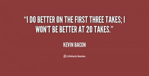 do better on the first three takes; I won't be better at 20 takes ...