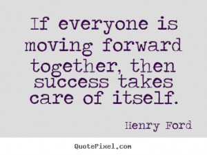 Henry Ford picture quote - If everyone is moving forward together ...
